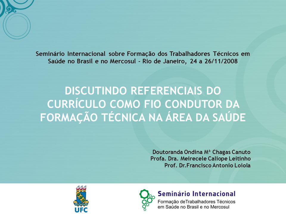 Seminário Internacional sobre Formação dos Trabalhadores Técnicos em Saúde no Brasil e no Mercosul - Rio de Janeiro, 24 a 26/11/2008 DISCUTINDO REFERENCIAIS DO CURRÍCULO COMO FIO CONDUTOR DA FORMAÇÃO TÉCNICA NA ÁREA DA SAÚDE Doutoranda Ondina Mª Chagas Canuto Profa.