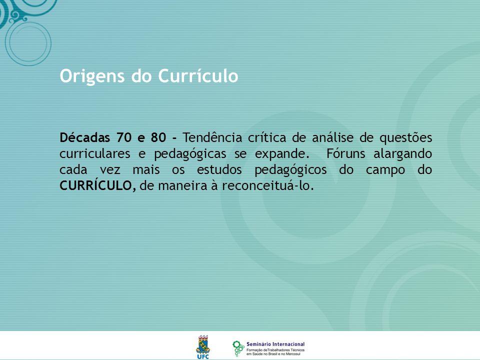 Origens do Currículo Décadas 70 e 80 - Tendência crítica de análise de questões curriculares e pedagógicas se expande.