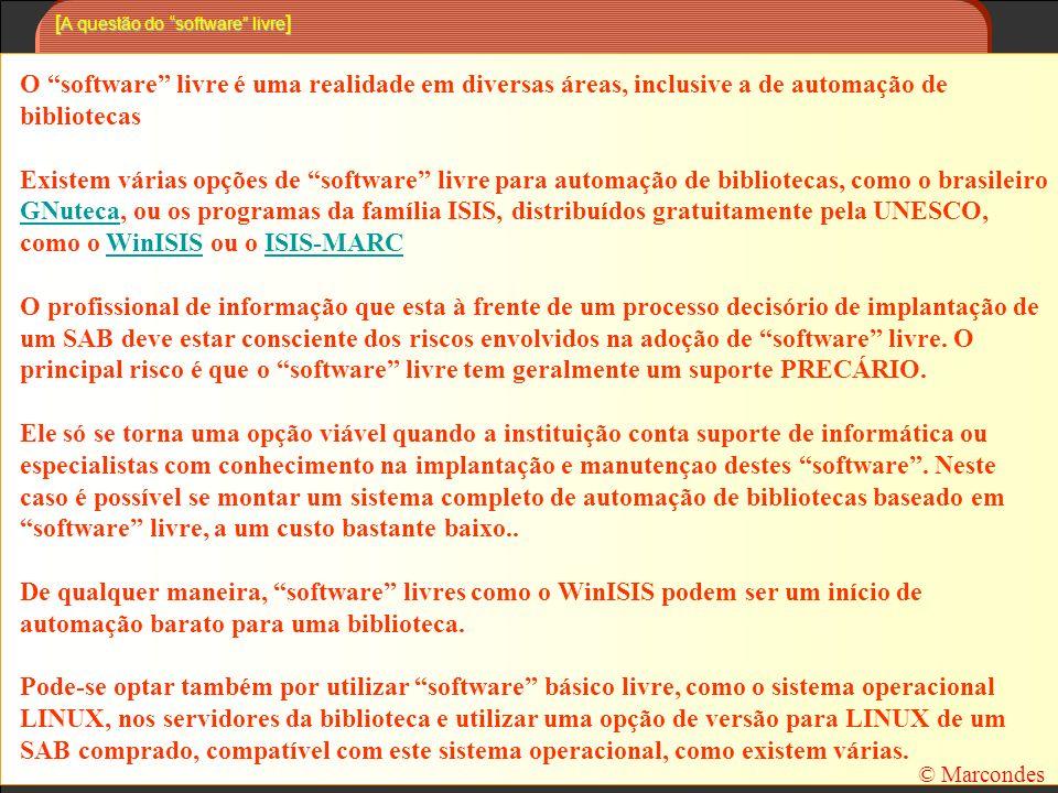 [ A questão do software livre ] O software livre é uma realidade em diversas áreas, inclusive a de automação de bibliotecas Existem várias opções de software livre para automação de bibliotecas, como o brasileiro GNuteca, ou os programas da família ISIS, distribuídos gratuitamente pela UNESCO, como o WinISIS ou o ISIS-MARC GNutecaWinISISISIS-MARC O profissional de informação que esta à frente de um processo decisório de implantação de um SAB deve estar consciente dos riscos envolvidos na adoção de software livre.