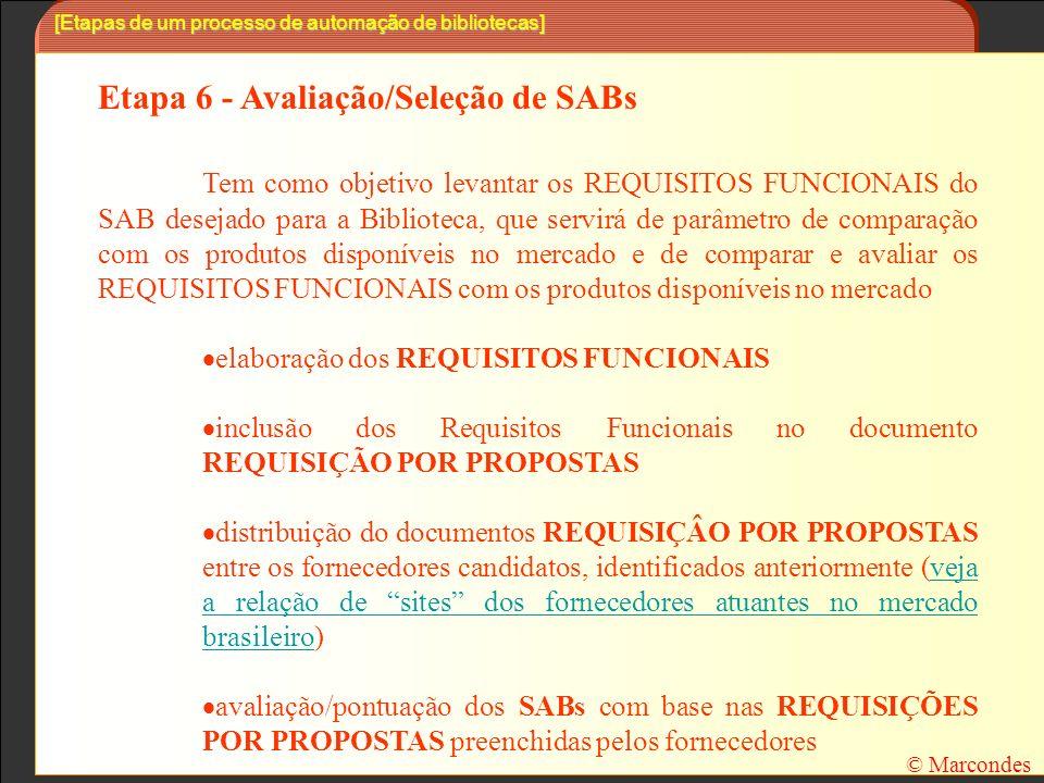 [Etapas de um processo de automação de bibliotecas] Etapa 6 - Avaliação/Seleção de SABs Tem como objetivo levantar os REQUISITOS FUNCIONAIS do SAB desejado para a Biblioteca, que servirá de parâmetro de comparação com os produtos disponíveis no mercado e de comparar e avaliar os REQUISITOS FUNCIONAIS com os produtos disponíveis no mercado elaboração dos REQUISITOS FUNCIONAIS inclusão dos Requisitos Funcionais no documento REQUISIÇÃO POR PROPOSTAS distribuição do documentos REQUISIÇÂO POR PROPOSTAS entre os fornecedores candidatos, identificados anteriormente (veja a relação de sites dos fornecedores atuantes no mercado brasileiro)veja a relação de sites dos fornecedores atuantes no mercado brasileiro avaliação/pontuação dos SABs com base nas REQUISIÇÕES POR PROPOSTAS preenchidas pelos fornecedores © Marcondes