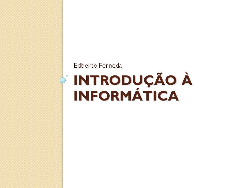 INTRODUÇÃO À INFORMÁTICA Edberto Ferneda