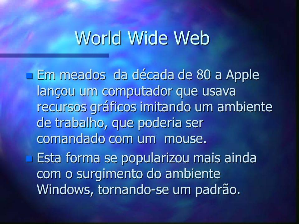 World Wide Web n Em meados da década de 80 a Apple lançou um computador que usava recursos gráficos imitando um ambiente de trabalho, que poderia ser comandado com um mouse.