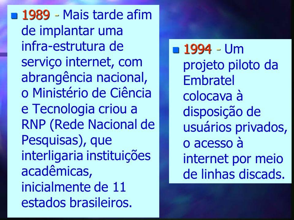 n 1989 - n 1989 - Mais tarde afim de implantar uma infra-estrutura de serviço internet, com abrangência nacional, o Ministério de Ciência e Tecnologia criou a RNP (Rede Nacional de Pesquisas), que interligaria instituições acadêmicas, inicialmente de 11 estados brasileiros.