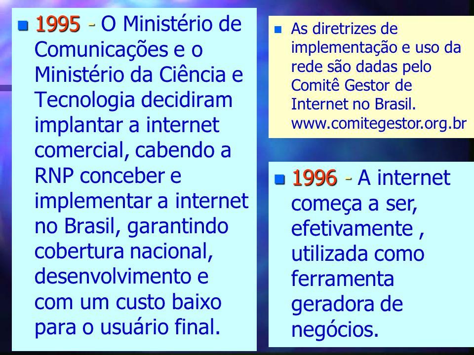 n 1995 - n 1995 - O Ministério de Comunicações e o Ministério da Ciência e Tecnologia decidiram implantar a internet comercial, cabendo a RNP conceber e implementar a internet no Brasil, garantindo cobertura nacional, desenvolvimento e com um custo baixo para o usuário final.