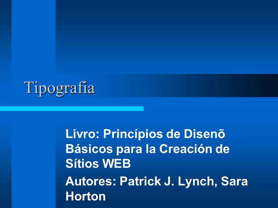 Tipografia Livro: Princípios de Disenõ Básicos para la Creación de Sítios WEB Autores: Patrick J. Lynch, Sara Horton