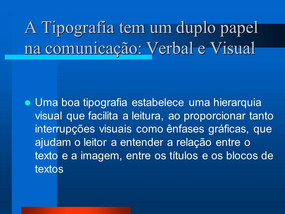 A Tipografia tem um duplo papel na comunicação: Verbal e Visual Uma boa tipografia estabelece uma hierarquia visual que facilita a leitura, ao proporc