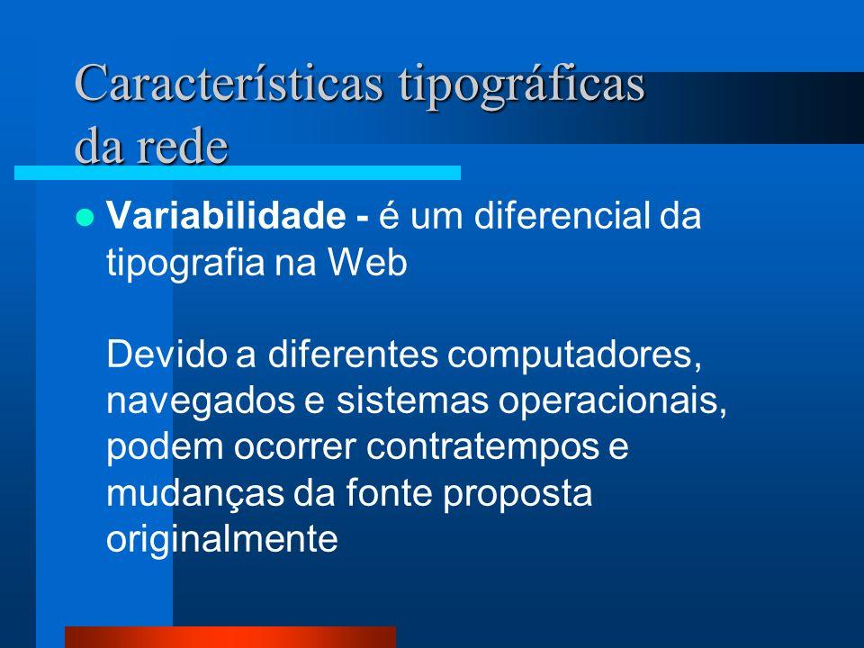 Características tipográficas da rede Variabilidade - é um diferencial da tipografia na Web Devido a diferentes computadores, navegados e sistemas oper
