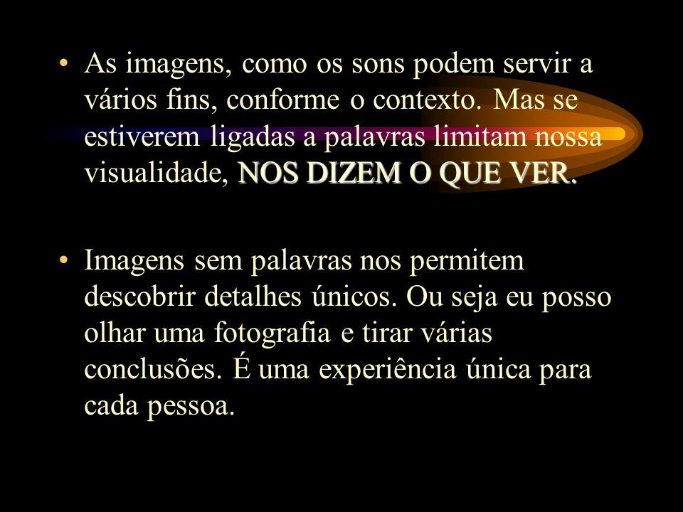 NOS DIZEM O QUE VER.As imagens, como os sons podem servir a vários fins, conforme o contexto.