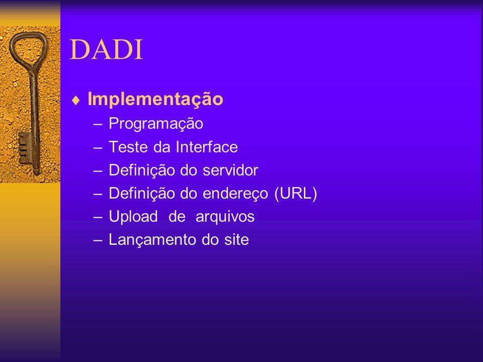 DADI Implementação –Programação –Teste da Interface –Definição do servidor –Definição do endereço (URL) –Upload de arquivos –Lançamento do site