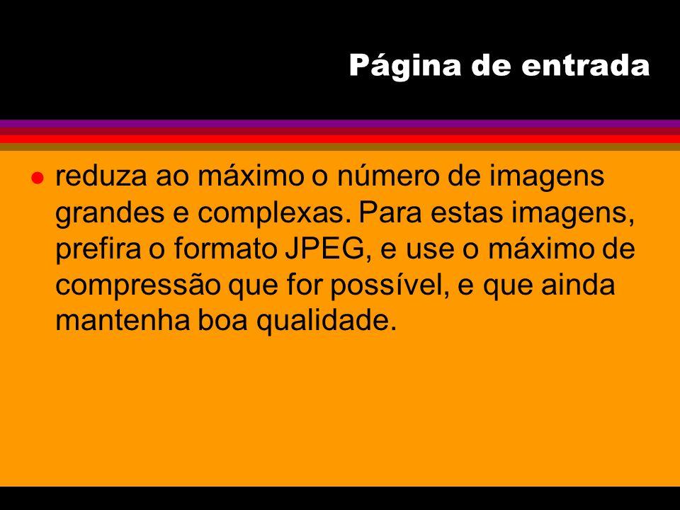 Página de entrada l reduza ao máximo o número de imagens grandes e complexas. Para estas imagens, prefira o formato JPEG, e use o máximo de compressão