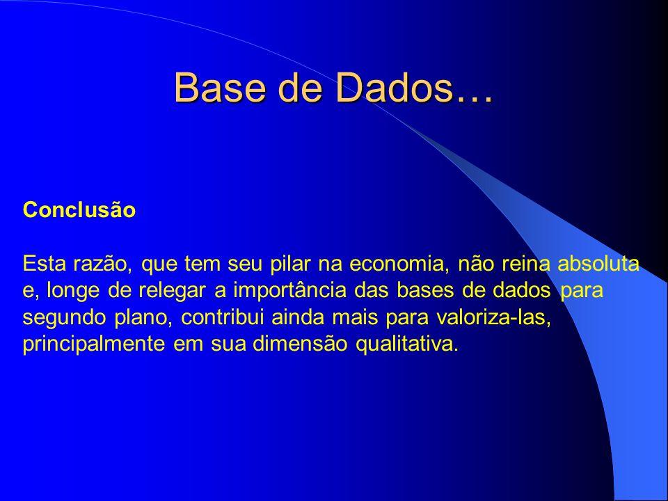Base de Dados… Conclusão Esta razão, que tem seu pilar na economia, não reina absoluta e, longe de relegar a importância das bases de dados para segun