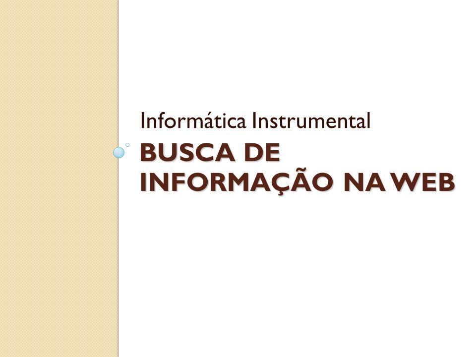 BUSCA DE INFORMAÇÃO NA WEB Informática Instrumental
