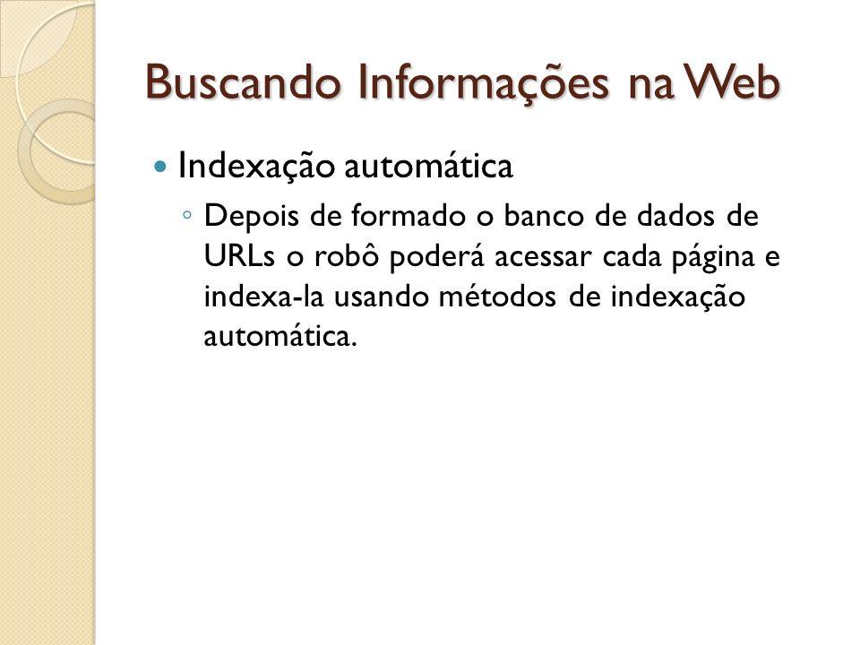 Buscando Informações na Web Indexação automática Depois de formado o banco de dados de URLs o robô poderá acessar cada página e indexa-la usando métod