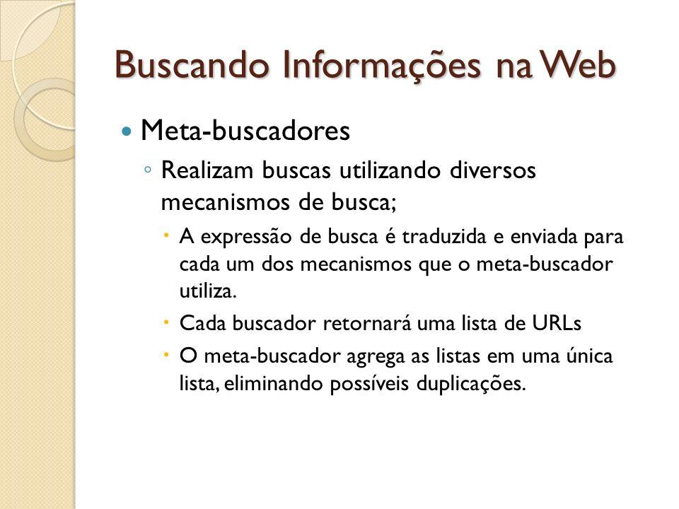 Buscando Informações na Web Meta-buscadores Realizam buscas utilizando diversos mecanismos de busca; A expressão de busca é traduzida e enviada para c
