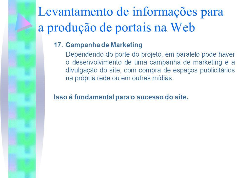 Levantamento de informações para a produção de portais na Web 17.Campanha de Marketing Dependendo do porte do projeto, em paralelo pode haver o desenvolvimento de uma campanha de marketing e a divulgação do site, com compra de espaços publicitários na própria rede ou em outras mídias.