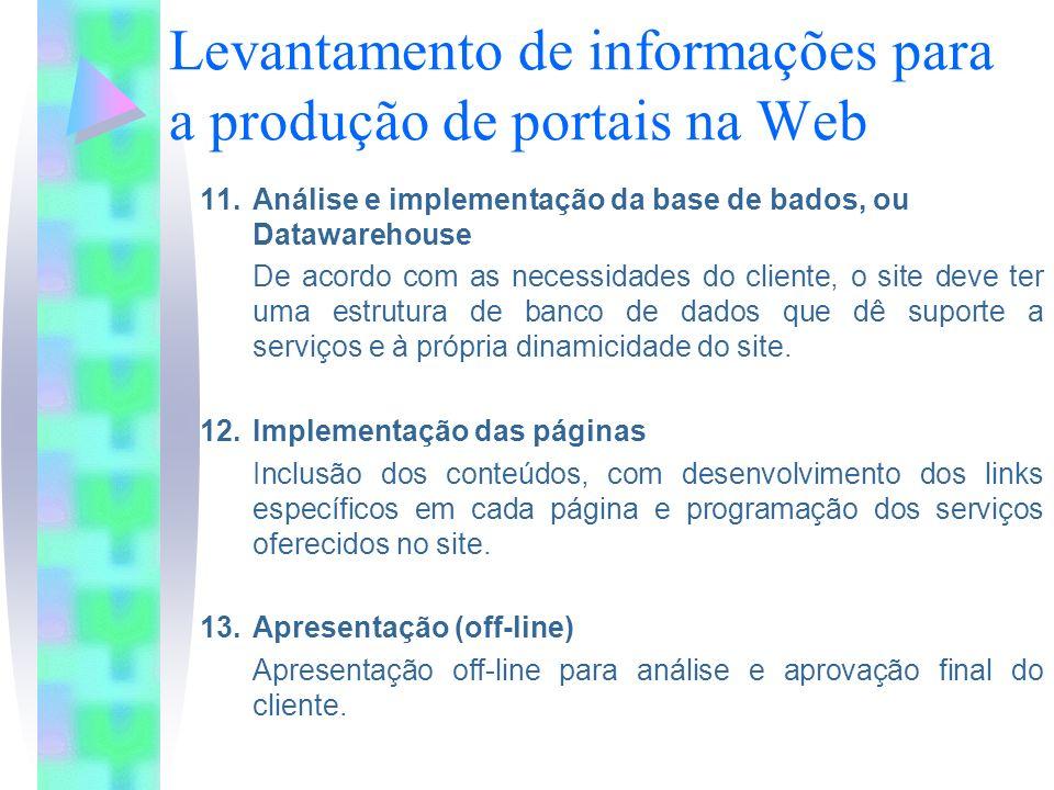 Levantamento de informações para a produção de portais na Web 11.Análise e implementação da base de bados, ou Datawarehouse De acordo com as necessidades do cliente, o site deve ter uma estrutura de banco de dados que dê suporte a serviços e à própria dinamicidade do site.