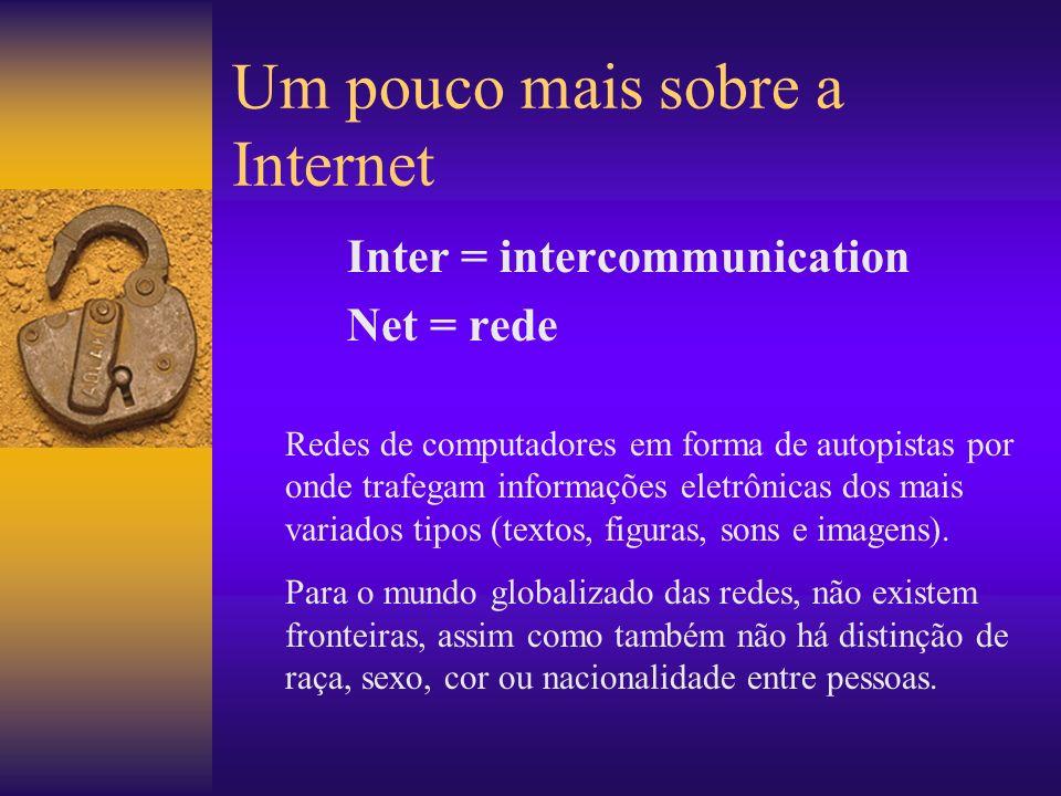 Um pouco mais sobre a Internet Inter = intercommunication Net = rede Redes de computadores em forma de autopistas por onde trafegam informações eletrônicas dos mais variados tipos (textos, figuras, sons e imagens).