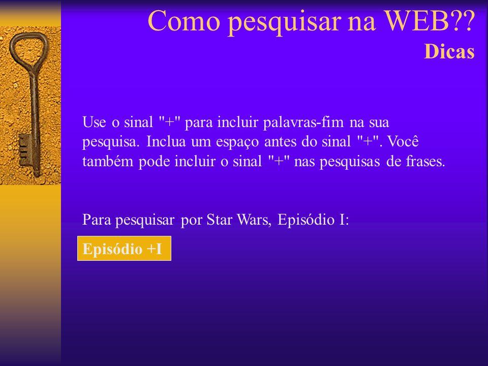 Como pesquisar na WEB?. Dicas Use o sinal + para incluir palavras-fim na sua pesquisa.