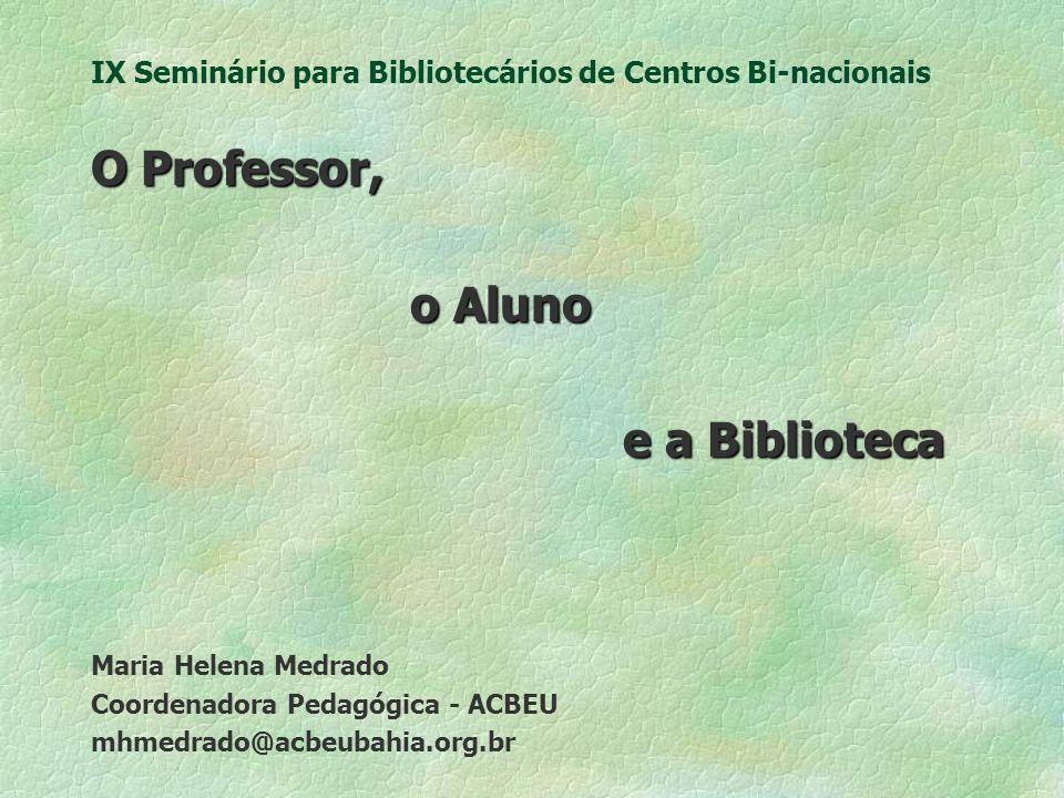 IX Seminário para Bibliotecários de Centros Bi-nacionais O Professor, o Aluno e a Biblioteca Maria Helena Medrado Coordenadora Pedagógica - ACBEU mhmedrado@acbeubahia.org.br