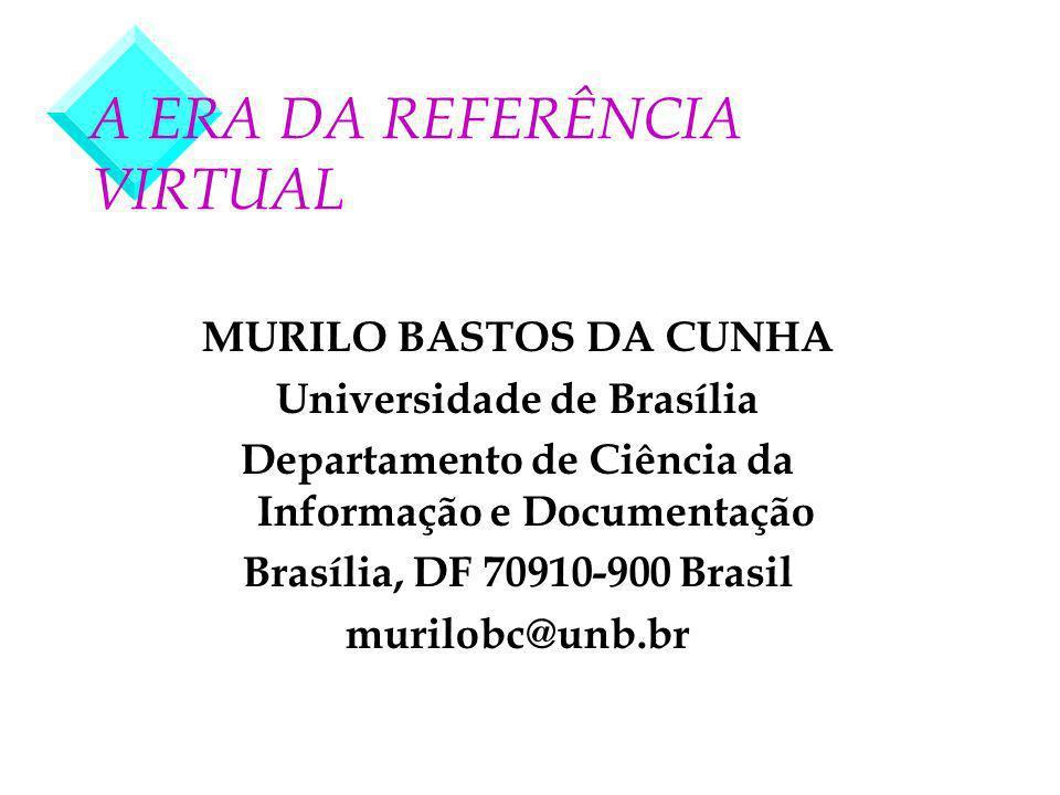 A ERA DA REFERÊNCIA VIRTUAL MURILO BASTOS DA CUNHA Universidade de Brasília Departamento de Ciência da Informação e Documentação Brasília, DF 70910-900 Brasil murilobc@unb.br