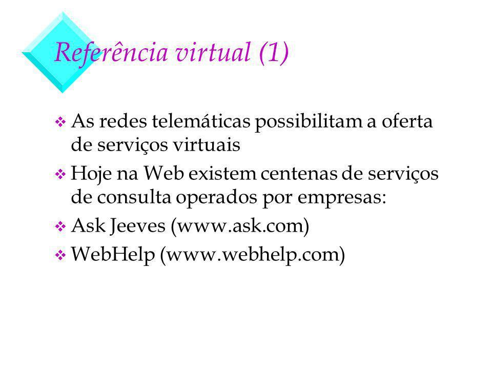 Referência virtual (1) v As redes telemáticas possibilitam a oferta de serviços virtuais v Hoje na Web existem centenas de serviços de consulta operados por empresas: v Ask Jeeves (www.ask.com) v WebHelp (www.webhelp.com)