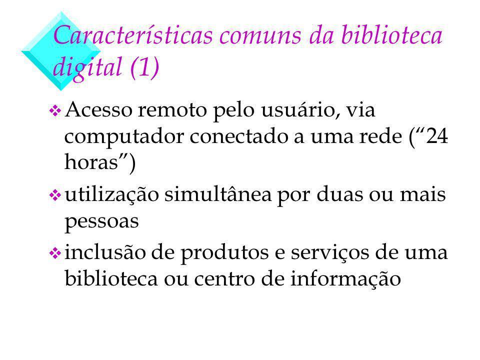 Características comuns da biblioteca digital (1) v Acesso remoto pelo usuário, via computador conectado a uma rede (24 horas) v utilização simultânea por duas ou mais pessoas v inclusão de produtos e serviços de uma biblioteca ou centro de informação