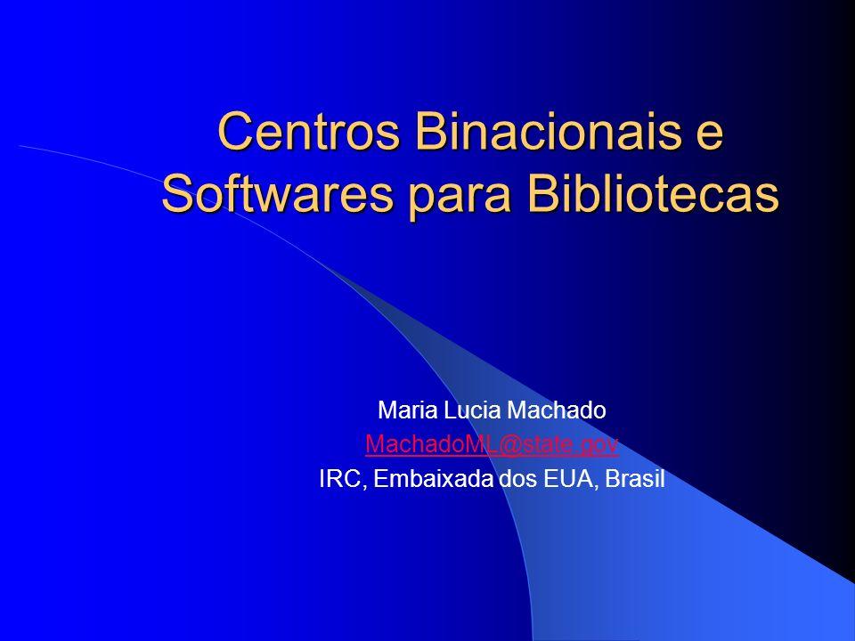 Centros Binacionais e Softwares para Bibliotecas Centros Binacionais e Softwares para Bibliotecas Maria Lucia Machado MachadoML@state.gov IRC, Embaixa