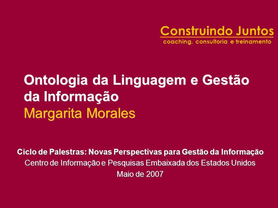 Construindo Juntos coaching, consultoria e treinamento Ontologia da Linguagem e Gestão da Informação Margarita Morales Ciclo de Palestras: Novas Persp