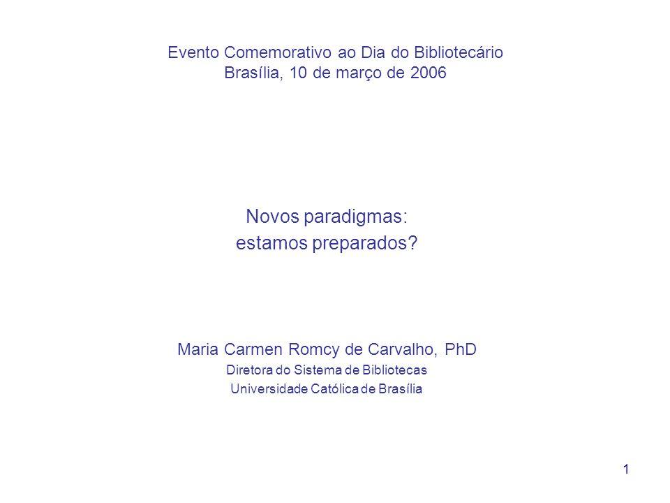 1 Evento Comemorativo ao Dia do Bibliotecário Brasília, 10 de março de 2006 Novos paradigmas: estamos preparados? Maria Carmen Romcy de Carvalho, PhD