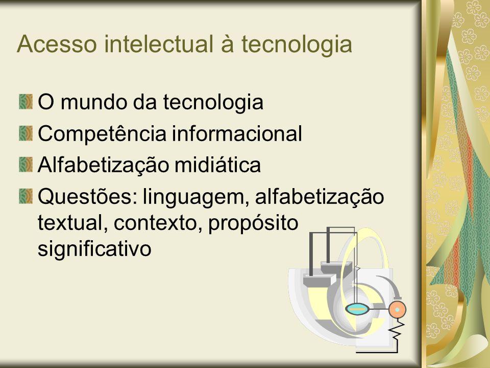 Acesso intelectual à tecnologia O mundo da tecnologia Competência informacional Alfabetização midiática Questões: linguagem, alfabetização textual, co