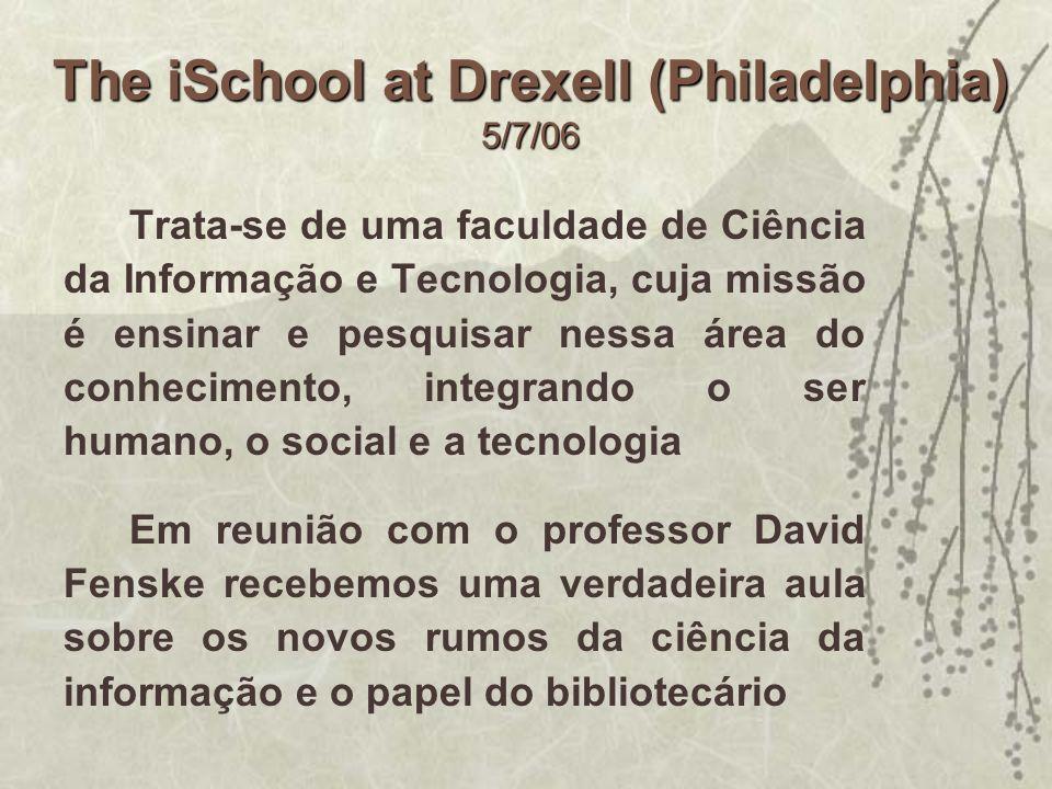 The iSchool at Drexell (Philadelphia) 5/7/06 Trata-se de uma faculdade de Ciência da Informação e Tecnologia, cuja missão é ensinar e pesquisar nessa
