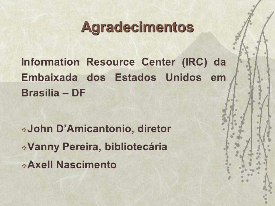 Agradecimentos Information Resource Center (IRC) da Embaixada dos Estados Unidos em Brasília – DF John DAmicantonio, diretor Vanny Pereira, bibliotecá
