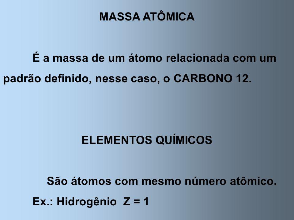 MASSA ATÔMICA É a massa de um átomo relacionada com um padrão definido, nesse caso, o CARBONO 12. ELEMENTOS QUÍMICOS São átomos com mesmo número atômi