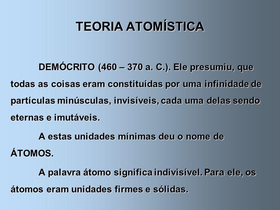 TEORIA ATOMÍSTICA DEMÓCRITO (460 – 370 a. C.). Ele presumiu, que todas as coisas eram constituídas por uma infinidade de partículas minúsculas, invisí
