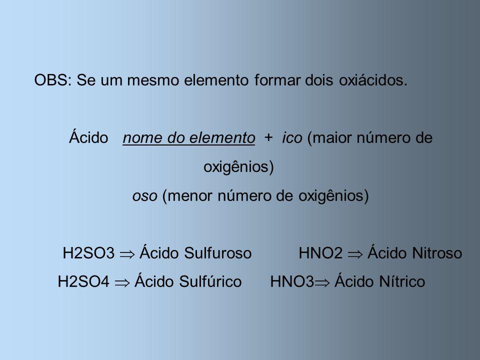OBS: Se um mesmo elemento formar dois oxiácidos. Ácido nome do elemento + ico (maior número de oxigênios) oso (menor número de oxigênios) H2SO3 Ácido