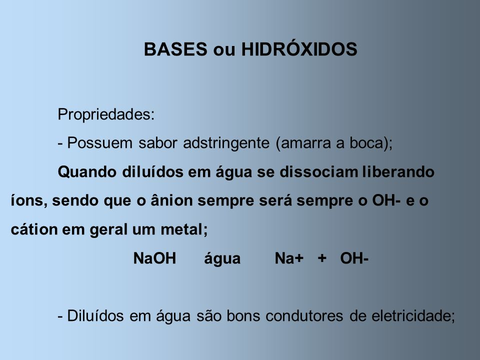 BASES ou HIDRÓXIDOS Propriedades: - Possuem sabor adstringente (amarra a boca); Quando diluídos em água se dissociam liberando íons, sendo que o ânion