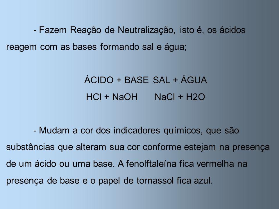 - Fazem Reação de Neutralização, isto é, os ácidos reagem com as bases formando sal e água; ÁCIDO + BASESAL + ÁGUA HCl + NaOHNaCl + H2O - Mudam a cor