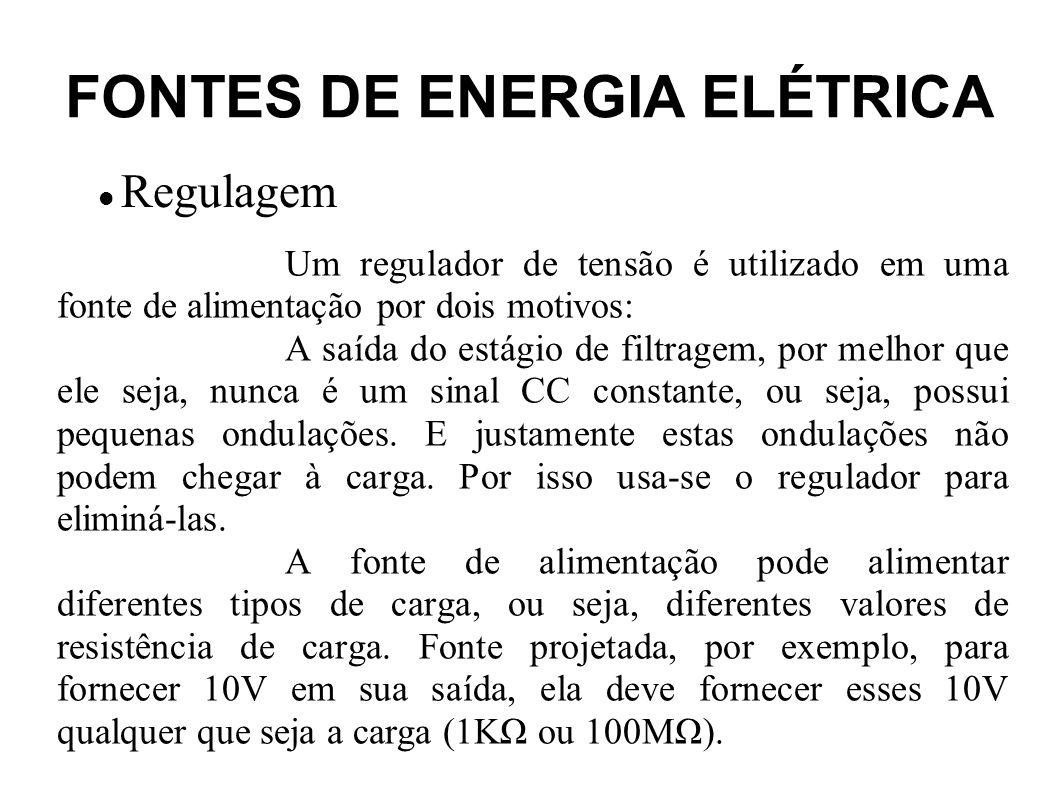 FONTES DE ENERGIA ELÉTRICA Regulagem Resumindo, um regulador é aplicado quando se deseja: Estabilizar uma tensão de saída para uma carga variável a partir de uma tensão de entrada constante; Estabilizar uma tensão de saída para uma carga fixa a partir de uma tensão de entrada com ripple; Estabilizar uma tensão de saída para uma carga variável a partir de uma tensão de entrada com ripple.