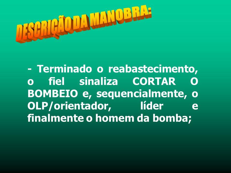 - Terminado o reabastecimento, o fiel sinaliza CORTAR O BOMBEIO e, sequencialmente, o OLP/orientador, líder e finalmente o homem da bomba;