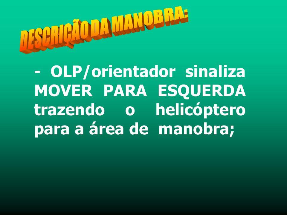 - OLP/orientador sinaliza MOVER PARA ESQUERDA trazendo o helicóptero para a área de manobra;