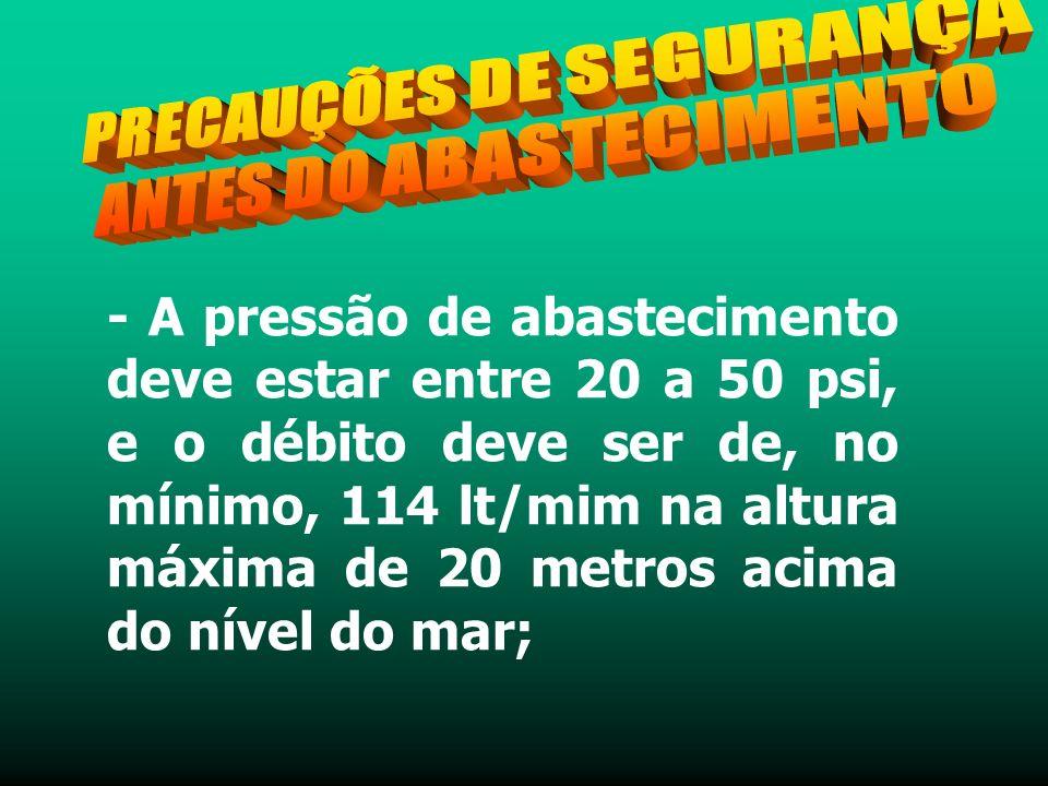 - A pressão de abastecimento deve estar entre 20 a 50 psi, e o débito deve ser de, no mínimo, 114 lt/mim na altura máxima de 20 metros acima do nível do mar;