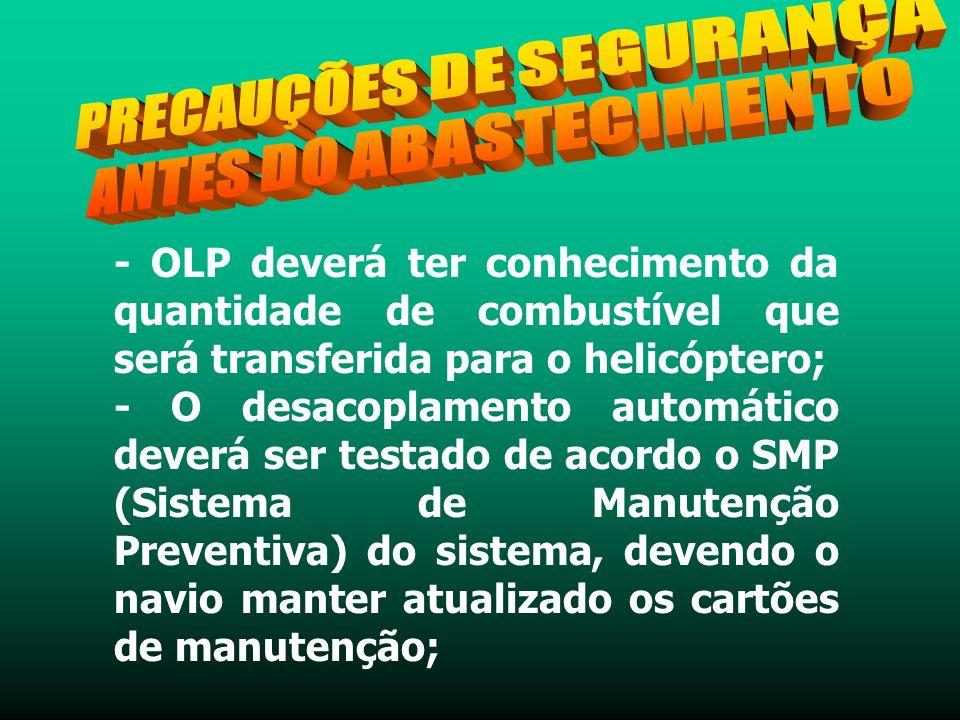 - OLP deverá ter conhecimento da quantidade de combustível que será transferida para o helicóptero; - O desacoplamento automático deverá ser testado de acordo o SMP (Sistema de Manutenção Preventiva) do sistema, devendo o navio manter atualizado os cartões de manutenção;