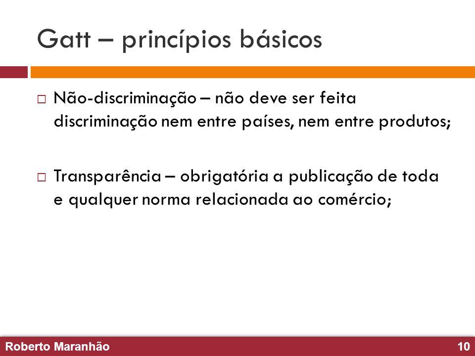 Roberto Maranhão10 Roberto Maranhão10 Gatt – princípios básicos Não-discriminação – não deve ser feita discriminação nem entre países, nem entre produ