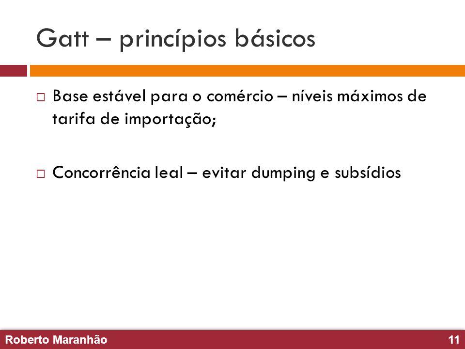 Roberto Maranhão11 Roberto Maranhão11 Gatt – princípios básicos Base estável para o comércio – níveis máximos de tarifa de importação; Concorrência le