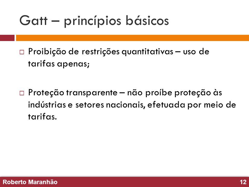Roberto Maranhão12 Roberto Maranhão12 Gatt – princípios básicos Proibição de restrições quantitativas – uso de tarifas apenas; Proteção transparente –
