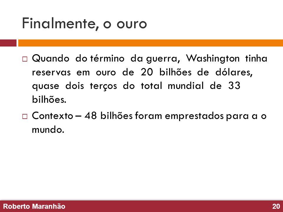Roberto Maranhão20 Roberto Maranhão20 Finalmente, o ouro Quando do término da guerra, Washington tinha reservas em ouro de 20 bilhões de dólares, quas