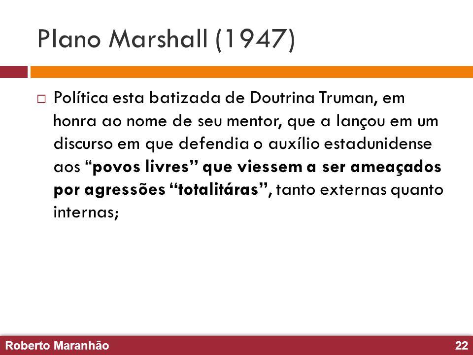 Roberto Maranhão22 Roberto Maranhão22 Plano Marshall (1947) Política esta batizada de Doutrina Truman, em honra ao nome de seu mentor, que a lançou em