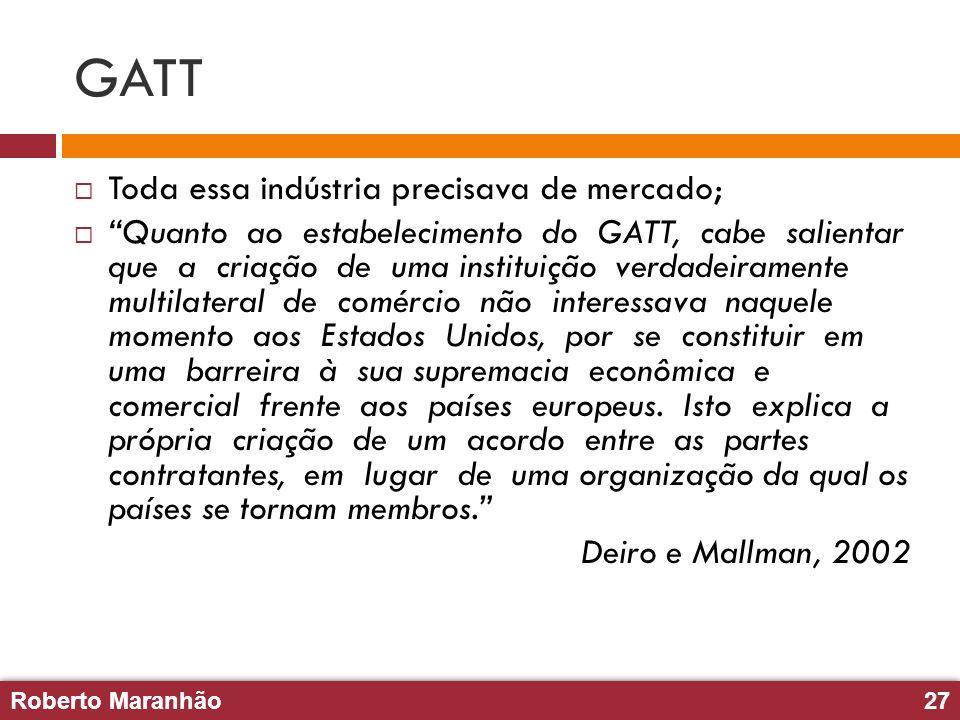 Roberto Maranhão27 Roberto Maranhão27 GATT Toda essa indústria precisava de mercado; Quanto ao estabelecimento do GATT, cabe salientar que a criação d
