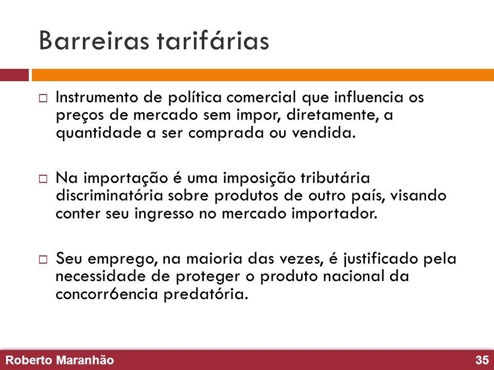 Roberto Maranhão35 Roberto Maranhão35 Barreiras tarifárias Instrumento de política comercial que influencia os preços de mercado sem impor, diretament