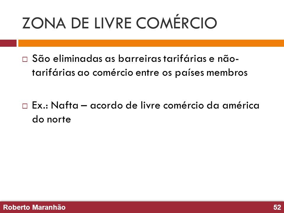 Roberto Maranhão52 Roberto Maranhão52 ZONA DE LIVRE COMÉRCIO São eliminadas as barreiras tarifárias e não- tarifárias ao comércio entre os países memb